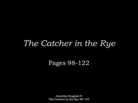 Geschke/English IV The Catcher in the Rye 98-122 The Catcher in the Rye Pages 98-122.
