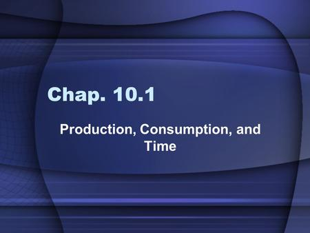 Chap. 10.1 Production, Consumption, and Time. Objectives:  Explain why production requires savings. (P 289)  Explain why people often pay more to consume.