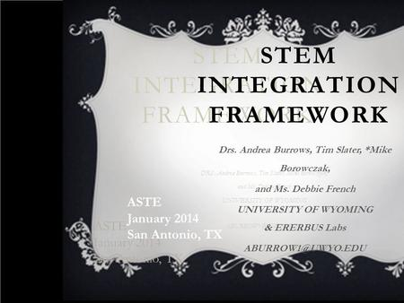 STEM INTEGRATION FRAMEWORK ASTE January 2014 San Antonio, TX ASTE January 2014 San Antonio, TX DRS. Andrea Burrows, Tim Slater, Mike Borowczak, and Ms.