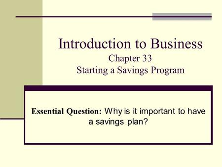 Introduction to Business Chapter 33 Starting a Savings Program Essential Question: Why is it important to have a savings plan?