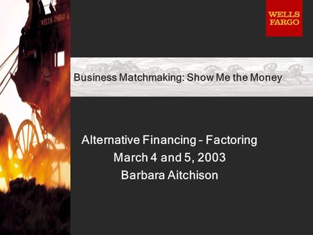 Business Matchmaking: Show Me the Money Alternative Financing – Factoring March 4 and 5, 2003 Barbara Aitchison.