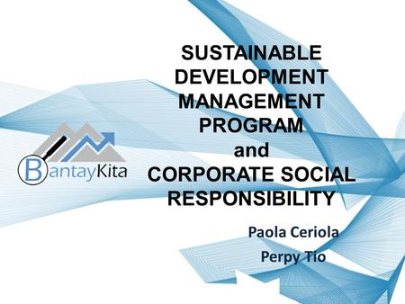 SUSTAINABLE DEVELOPMENT MANAGEMENT PROGRAM and CORPORATE SOCIAL RESPONSIBILITY Paola Ceriola Perpy Tio.