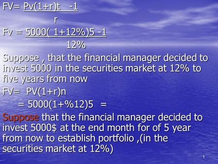 1 FV= Pv(1+r)t -1 r Fv = 5000( 1+12%)5 -1 12% 12% Suppose, that the financial manager decided to invest 5000 in the securities market at 12% to five years.