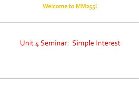 Unit 4 Seminar: Simple Interest.  Define Simple Interest Formula  Compute simple interest using formula  Compute Maturity Value of an investment or.