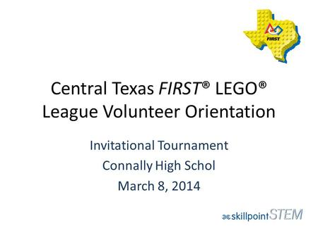 Central Texas FIRST® LEGO® League Volunteer Orientation Invitational Tournament Connally High Schol March 8, 2014.