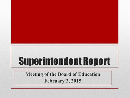Superintendent Report Meeting of the Board of Education February 3, 2015.