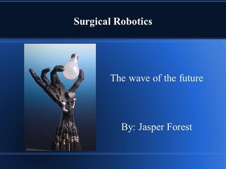Surgical Robotics The wave of the future By: Jasper Forest.