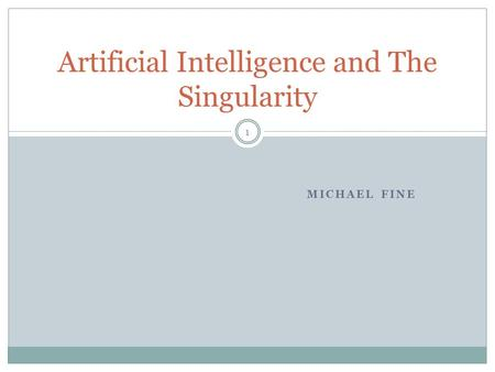 MICHAEL FINE Artificial Intelligence and The Singularity 1.