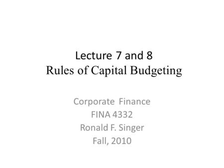 Lecture 7 and 8 Rules of Capital Budgeting Corporate Finance FINA 4332 Ronald F. Singer Fall, 2010.