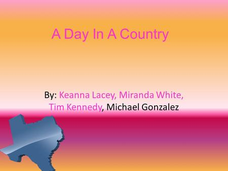 A Day In A Country By: Keanna Lacey, Miranda White, Tim Kennedy, Michael Gonzalez.