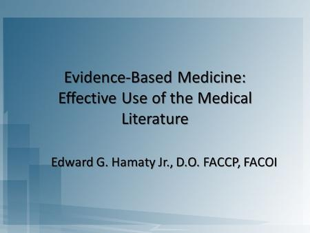 Evidence-Based Medicine: Effective Use of the Medical Literature Edward G. Hamaty Jr., D.O. FACCP, FACOI.