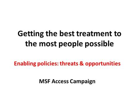 Getting the best treatment to the most people possible Enabling policies: threats & opportunities MSF Access Campaign.