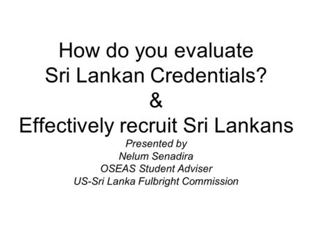 How do you evaluate Sri Lankan Credentials? & Effectively recruit Sri Lankans Presented by Nelum Senadira OSEAS Student Adviser US-Sri Lanka Fulbright.