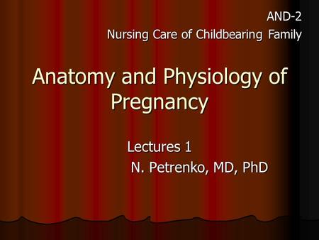 Anatomy and Physiology of Pregnancy Lectures 1 N. Petrenko, MD, PhD AND-2 Nursing <strong>Care</strong> of Childbearing Family.