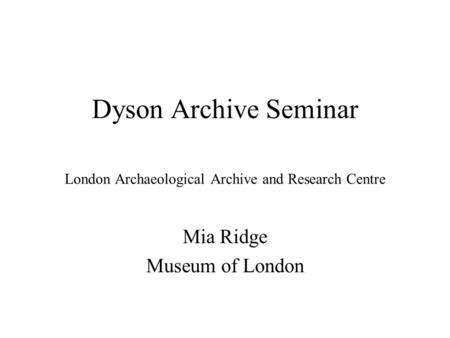 Dyson Archive Seminar London Archaeological Archive and Research Centre Mia Ridge Museum of London.