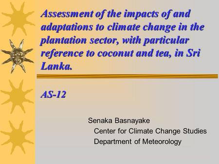 Assessment of the impacts of and adaptations to climate change in the plantation sector, with particular reference to coconut and tea, in Sri Lanka. AS-12.
