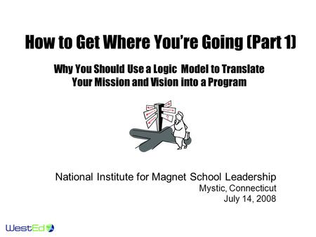 How to Get Where You're Going (Part 1) Why You Should Use a Logic Model to Translate Your Mission and Vision into a Program National Institute for Magnet.