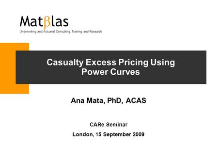Casualty Excess Pricing Using Power Curves Ana Mata, PhD, ACAS CARe Seminar London, 15 September 2009 Mat β las Underwriting and Actuarial Consulting,