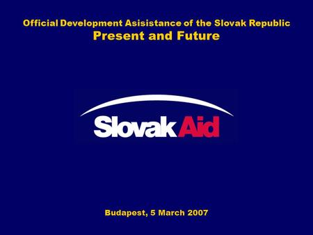 Official Development Asisistance of the Slovak Republic Present and Future Budapest, 5 March 2007.