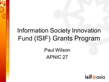 Information Society Innovation Fund (ISIF) Grants Program Paul Wilson APNIC 27.