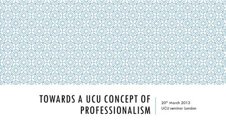 TOWARDS A UCU CONCEPT OF PROFESSIONALISM 20 th March 2013 UCU seminar London.