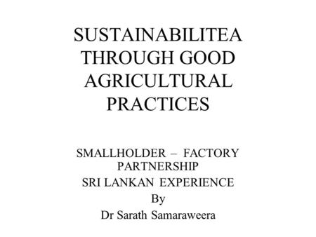 SUSTAINABILITEA THROUGH GOOD AGRICULTURAL PRACTICES SMALLHOLDER – FACTORY PARTNERSHIP SRI LANKAN EXPERIENCE By Dr Sarath Samaraweera.