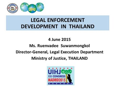 LEGAL ENFORCEMENT DEVELOPMENT IN THAILAND 4 June 2015 Ms. Ruenvadee Suwanmongkol Director-General, Legal Execution Department Ministry of Justice, THAILAND.