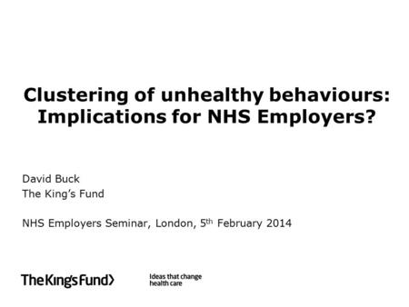 Clustering of unhealthy behaviours: Implications for NHS Employers? David Buck The King's Fund NHS Employers Seminar, London, 5 th February 2014.