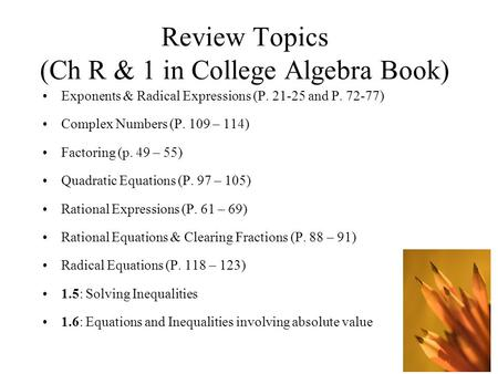 Review Topics (Ch R & 1 in College Algebra Book) Exponents & Radical Expressions (P. 21-25 and P. 72-77) Complex Numbers (P. 109 – 114) Factoring (p.