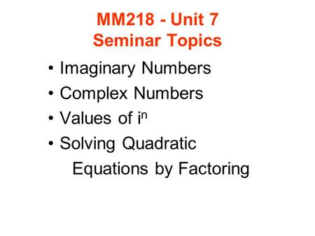 MM218 - Unit 7 Seminar Topics Imaginary Numbers Complex Numbers Values of i n Solving Quadratic Equations by Factoring.