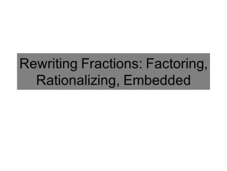 Rewriting Fractions: Factoring, Rationalizing, Embedded.