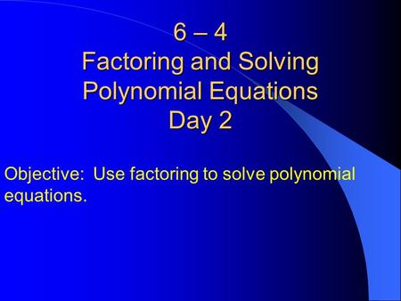 6 – 4 Factoring and Solving Polynomial Equations Day 2 Objective: Use factoring to solve polynomial equations.