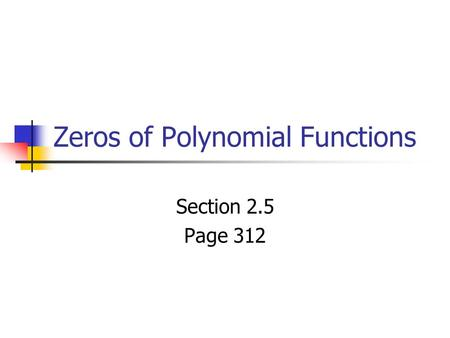Zeros of Polynomial Functions Section 2.5 Page 312.