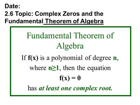 Fundamental Theorem of Algebra If f(x) is a polynomial of degree n, where n≥1, then the equation f(x) = 0 has at least one complex root. Date: 2.6 Topic: