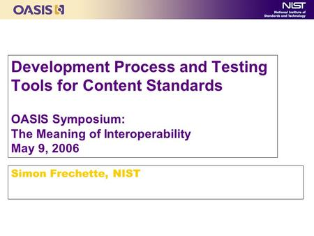 Development Process and Testing Tools for Content Standards OASIS Symposium: The Meaning of Interoperability May 9, 2006 Simon Frechette, NIST.