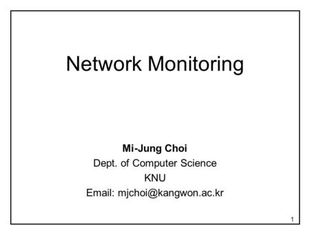 1 Network Monitoring Mi-Jung Choi Dept. of Computer Science KNU