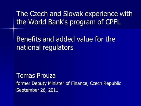The Czech and Slovak experience with the World Bank's program of CPFL Benefits and added value for the national regulators Tomas Prouza former Deputy Minister.