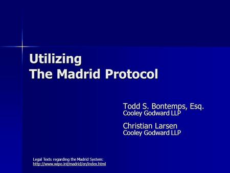 Utilizing The Madrid Protocol Todd S. Bontemps, Esq. Cooley Godward LLP Christian Larsen Cooley Godward LLP Legal Texts regarding the Madrid System: