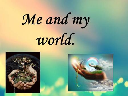 Me and my world.. Hello,dear friends! Now I want to tell you about myself.