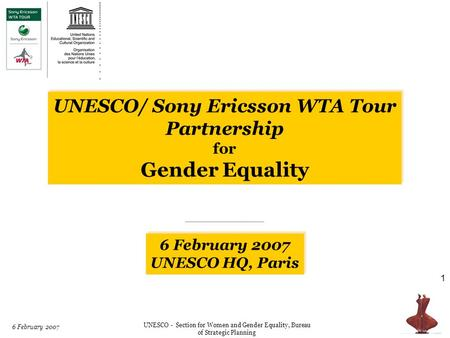 UNESCO / Sony Ericsson WTA Tour 6 February 2007 UNESCO - Section for Women and Gender Equality, Bureau of Strategic Planning 1 6 February 2007 UNESCO HQ,