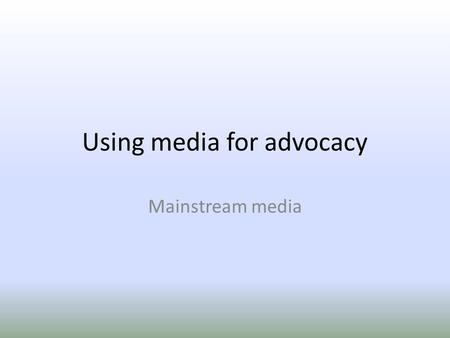 Using media for advocacy Mainstream media. Media Radio Television Newspapers Magazines Internet.
