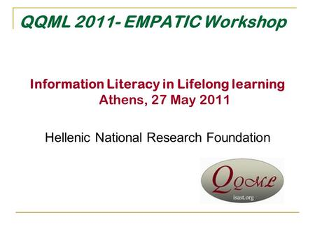 QQML 2011- EMPATIC Workshop Information Literacy in Lifelong learning Athens, 27 May 2011 Hellenic National Research Foundation.