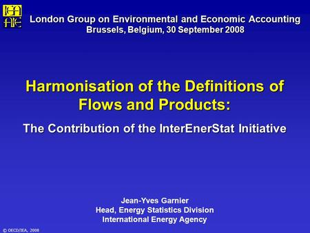 © OECD/IEA, 2008 London Group on Environmental and Economic Accounting Brussels, Belgium, 30 September 2008 Harmonisation of the Definitions of Flows and.