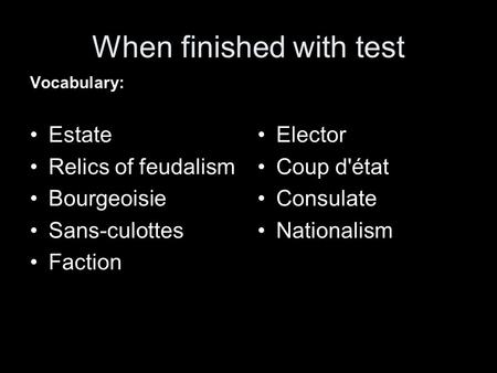 When finished with test Vocabulary: Estate Relics of feudalism Bourgeoisie Sans-culottes Faction Elector Coup d'état Consulate Nationalism.