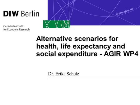Alternative scenarios for health, life expectancy and social expenditure - AGIR WP4 Dr. Erika Schulz.