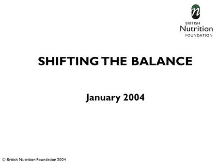 SHIFTING THE BALANCE January 2004 © British Nutrition Foundation 2004.