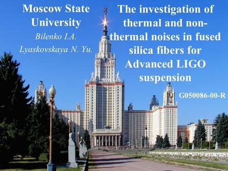 The investigation of thermal and non- thermal noises in fused silica fibers for Advanced LIGO suspension Moscow State University Bilenko I.A. Lyaskovskaya.