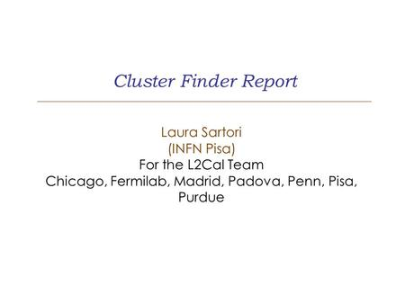 Cluster Finder Report Laura Sartori (INFN Pisa) For the L2Cal Team Chicago, Fermilab, Madrid, Padova, Penn, Pisa, Purdue.