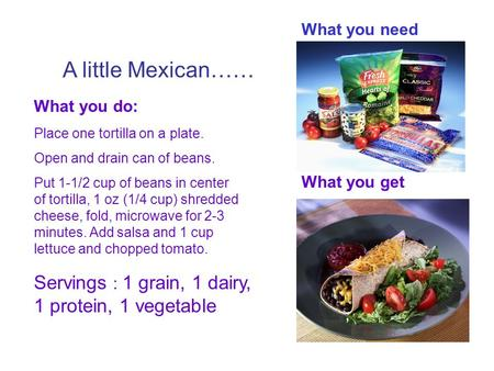 A little Mexican…… What you need What you do: Place one tortilla on a plate. Open and drain can of beans. Put 1-1/2 cup of beans in center of tortilla,