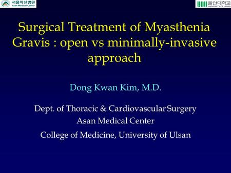 Surgical Treatment of Myasthenia Gravis : open vs minimally-invasive approach Dong Kwan Kim, M.D. Dept. of Thoracic & Cardiovascular Surgery Asan Medical.